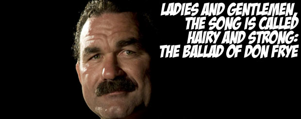 Ladies and gentlemen, the song is called Hairy and Strong: The Ballad of Don Frye