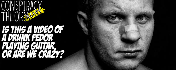 Is this a video of a drunk Fedor playing guitar, or are we crazy?