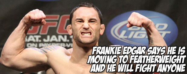 Frankie Edgar says he is moving to featherweight and he will fight anyone