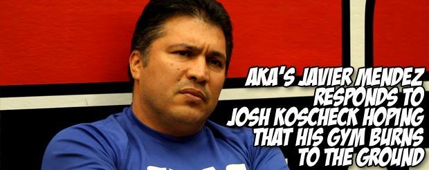 AKA's Javier Mendez responds to Josh Koscheck hoping that his gym burns to the ground