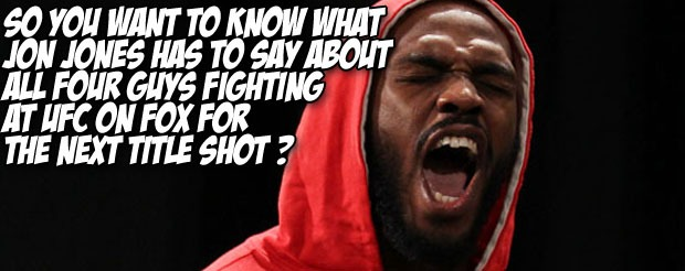 So you want to know what Jon Jones has to say about all four guys fighting at UFC on Fox for the next title shot?