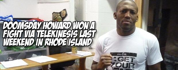 Doomsday Howard won a fight via telekinesis last weekend in Rhode Island