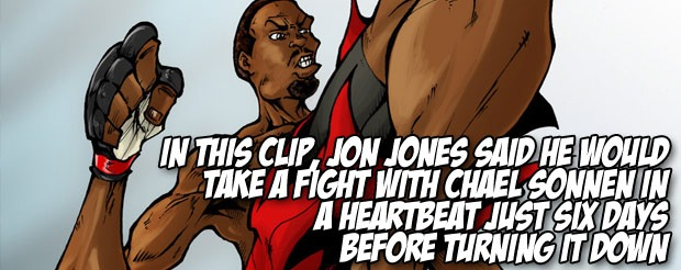 In this clip, Jon Jones said he would take a fight with Chael Sonnen just six days before turning it down