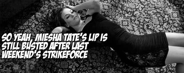 So yeah, Miesha Tate's lip is still busted after last weekend's Strikeforce