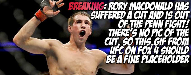 Breaking: Rory MacDonald has suffered a cut and is out of the Penn fight! There's no pic of the cut, so this .gif from UFC on FOX 4 should be a fine placeholder