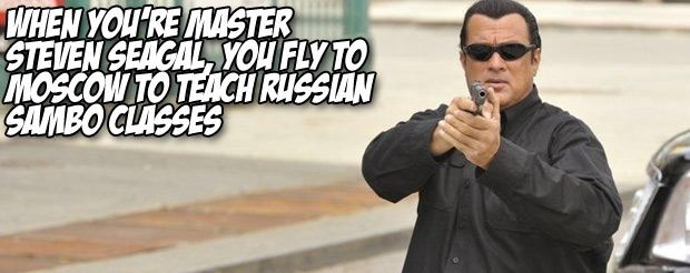 When you're Master Steven Seagal, you fly to Moscow to teach Russian sambo classes