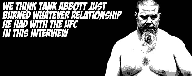 We think Tank Abbott just burned whatever relationship he had with the UFC in this interview