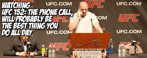 Watching UFC 152: The Phone Call, will probably be the best thing you do all day