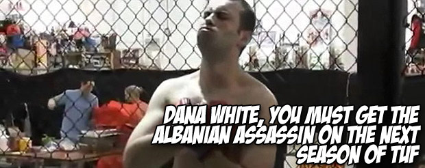 Dana White, you MUST get the Albanian Assassin on the next season of TUF
