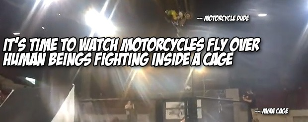 It's time to watch motorcycles fly over human beings fighting inside a cage