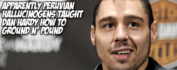 Apparently Peruvian hallucinogens taught Dan Hardy how to ground n' pound