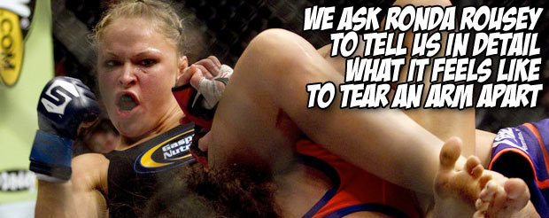 We ask Ronda Rousey to tell us in detail what it feels like to tear an arm apart