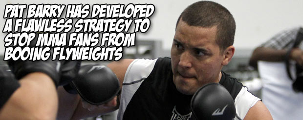 Pat Barry has developed a flawless strategy to stop MMA fans from booing the flyweight fights