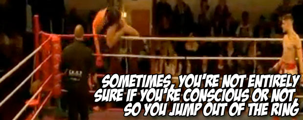 Sometimes, you're just not entirely sure if you're conscious or not, so you jump out of the ring
