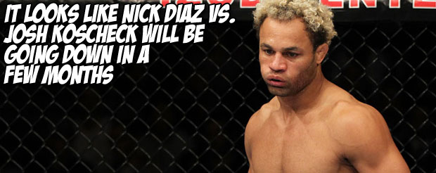 It looks like Nick Diaz vs. Josh Koscheck will be going down in a few months