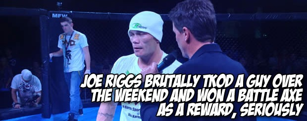 Joe Riggs brutally TKOd a guy over the weekend and won a battle axe as a reward, seriously