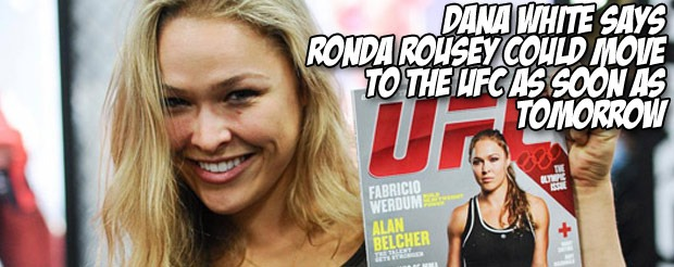 Dana White says Ronda Rousey could move to the UFC as soon as tomorrow