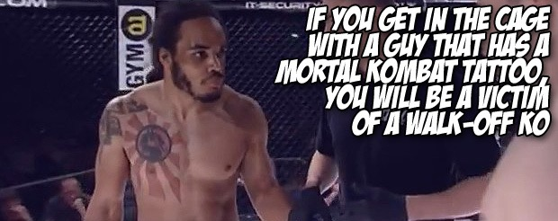 If you get in the cage with a guy that has a Mortal Kombat tattoo, you will be a victim of a walk-off KO