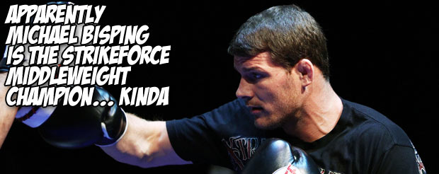 Apparently Michael Bisping is the Strikeforce middleweight champion… Kinda