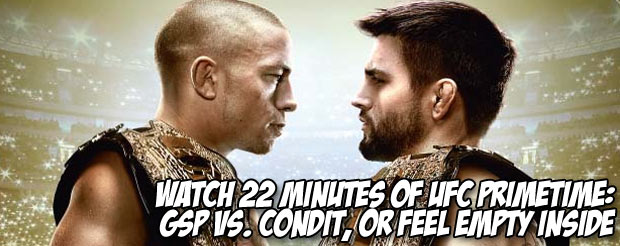 Watch 22 minutes of UFC Primetime: GSP Vs. Condit, or feel empty inside