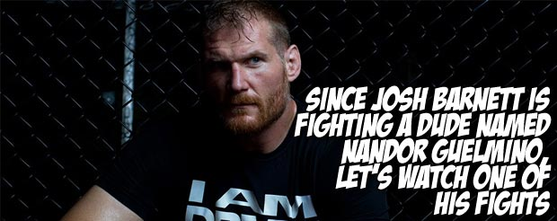Since Josh Barnett is fighting a dude named Nandor Guelmino, let's watch one of his fights