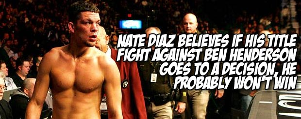 Nate Diaz believes if his title fight against Ben Henderson goes to a decision, he probably won't win