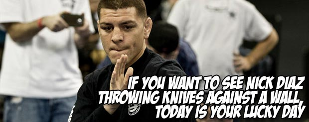 If you want to see Nick Diaz throw knives against a wall, today is your lucky day