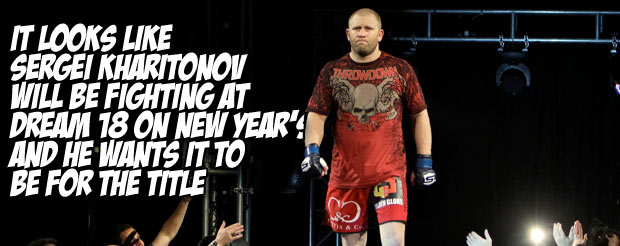 It looks like Sergei Kharitonov will be fighting at Dream 18 on New Year's and he wants it to be for the title