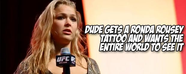 Dude gets a Ronda Rousey tattoo and wants the entire world to see it