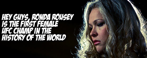 Hey guys, Ronda Rousey is the first female UFC champ in the history of the world
