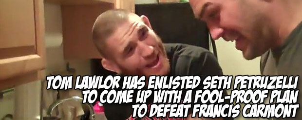 Tom Lawlor has enlisted Seth Petruzelli to come up with a fool-proof plan to defeat Francis Carmont