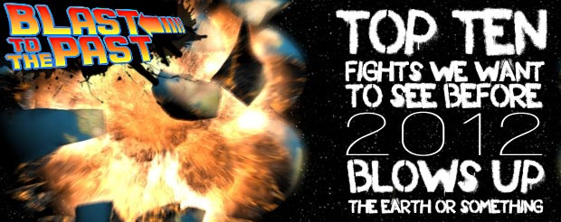 Blast to the Past: The Top Ten Fights We Want To See Before 2012 Blows Up The Earth