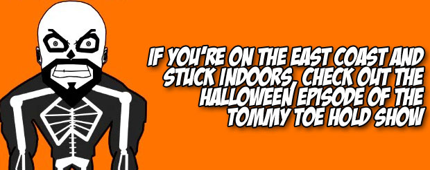 If you're on the East Coast and stuck indoors, check out the Halloween episode of the Tommy Toe Hold Show