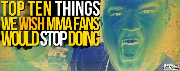 The Top Ten Things We Wish MMA Fans Would Stop Doing